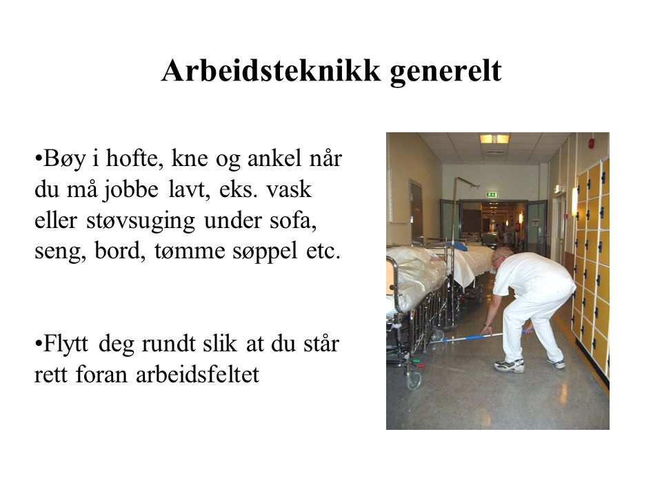 Arbeidsteknikk generelt Bøy i hofte, kne og ankel når du må jobbe lavt, eks.