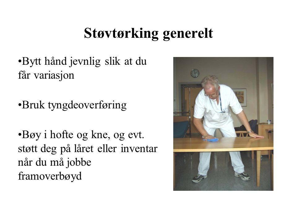 Støvtørking generelt Bytt hånd jevnlig slik at du får variasjon Bruk tyngdeoverføring Bøy i hofte og kne, og evt.