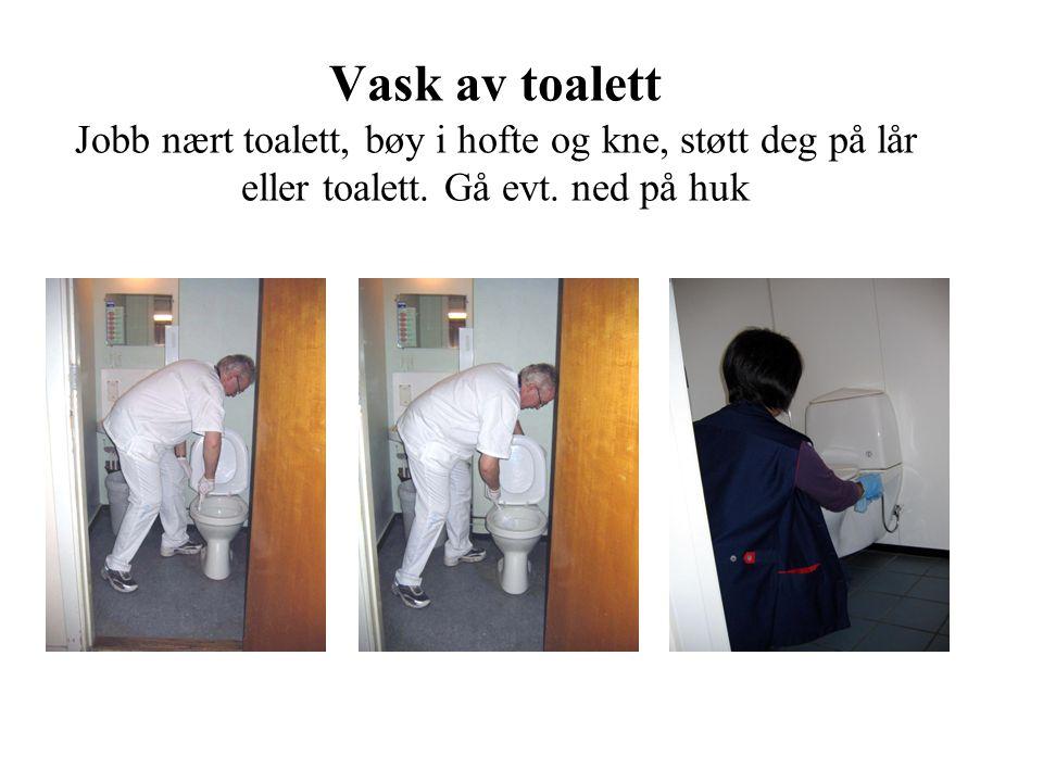Vask av toalett Jobb nært toalett, bøy i hofte og kne, støtt deg på lår eller toalett.