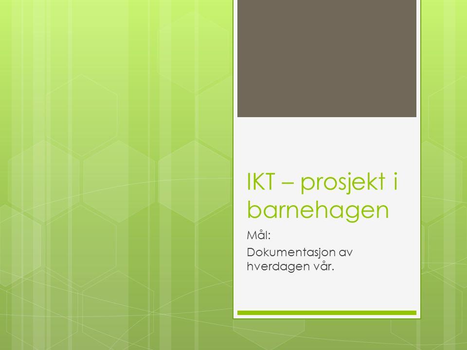 IKT – prosjekt i barnehagen Mål: Dokumentasjon av hverdagen vår.