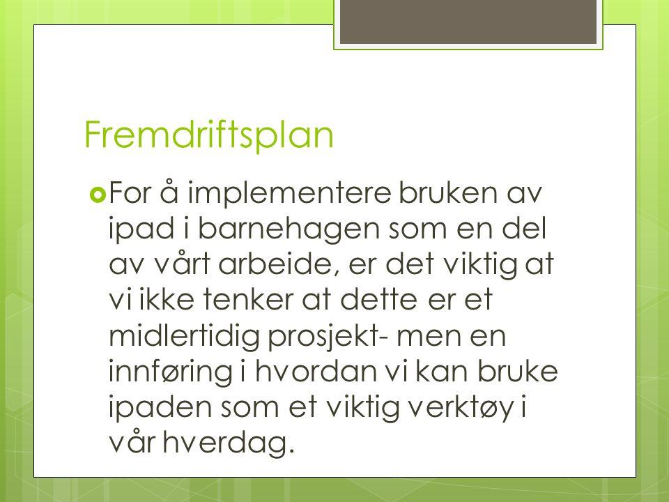 Fremdriftsplan  For å implementere bruken av ipad i barnehagen som en del av vårt arbeide, er det viktig at vi ikke tenker at dette er et midlertidig prosjekt- men en innføring i hvordan vi kan bruke ipaden som et viktig verktøy i vår hverdag.