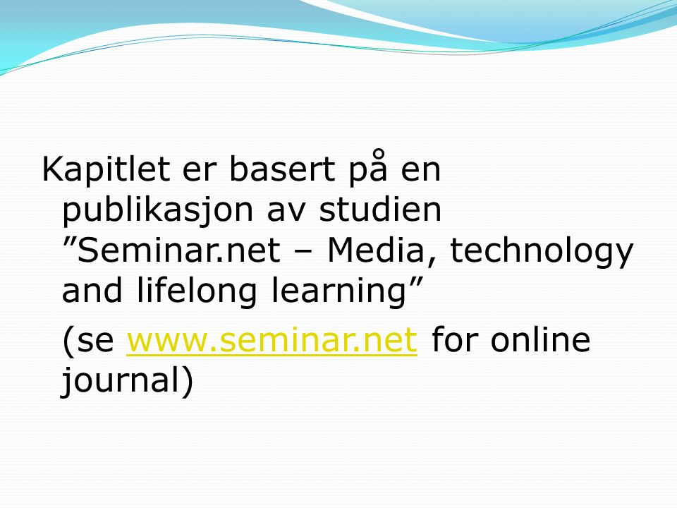 Kapitlet er basert på en publikasjon av studien Seminar.net – Media, technology and lifelong learning (se www.seminar.net for online journal)www.seminar.net