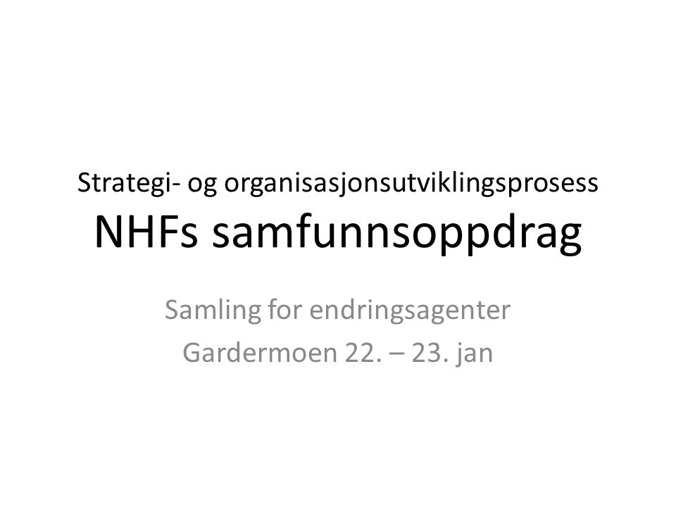 Strategi- og organisasjonsutviklingsprosess NHFs samfunnsoppdrag Samling for endringsagenter Gardermoen 22. – 23. jan