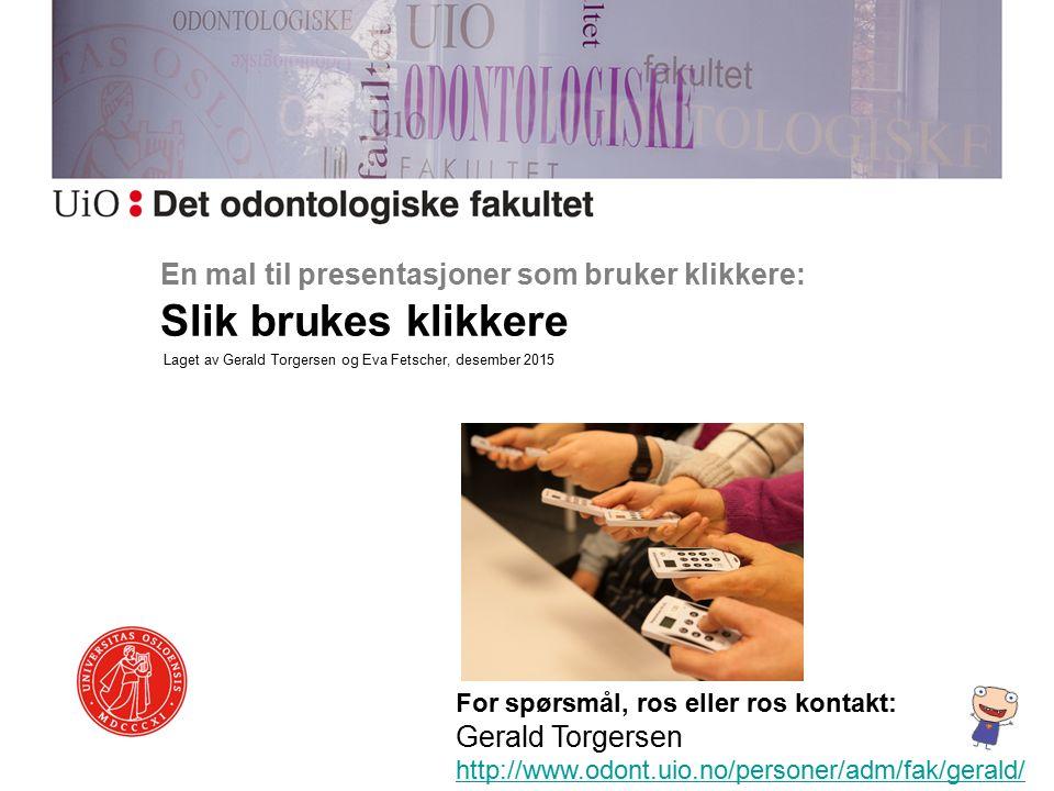 En mal til presentasjoner som bruker klikkere: Slik brukes klikkere For spørsmål, ros eller ros kontakt: Gerald Torgersen http://www.odont.uio.no/personer/adm/fak/gerald/ http://www.odont.uio.no/personer/adm/fak/gerald/ Laget av Gerald Torgersen og Eva Fetscher, desember 2015