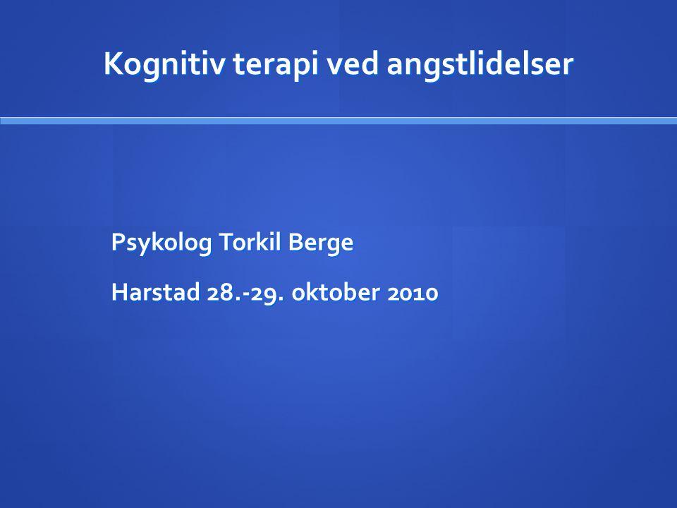 Kognitiv terapi ved angstlidelser Psykolog Torkil Berge Harstad 28.-29. oktober 2010