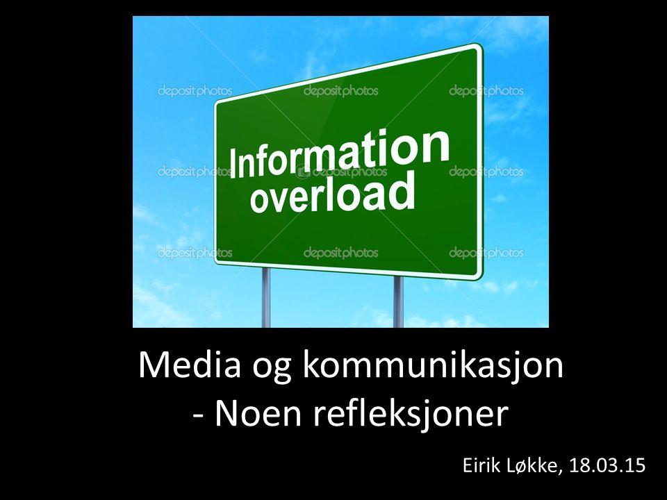 Media og kommunikasjon - Noen refleksjoner Eirik Løkke, 18.03.15