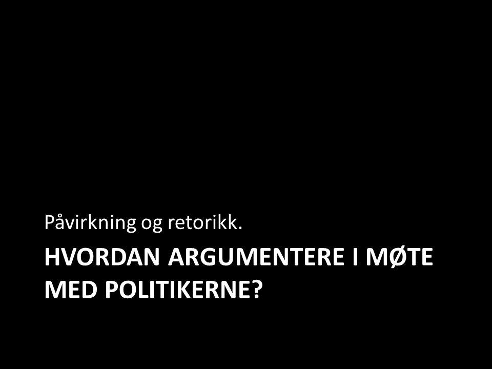 HVORDAN ARGUMENTERE I MØTE MED POLITIKERNE? Påvirkning og retorikk.