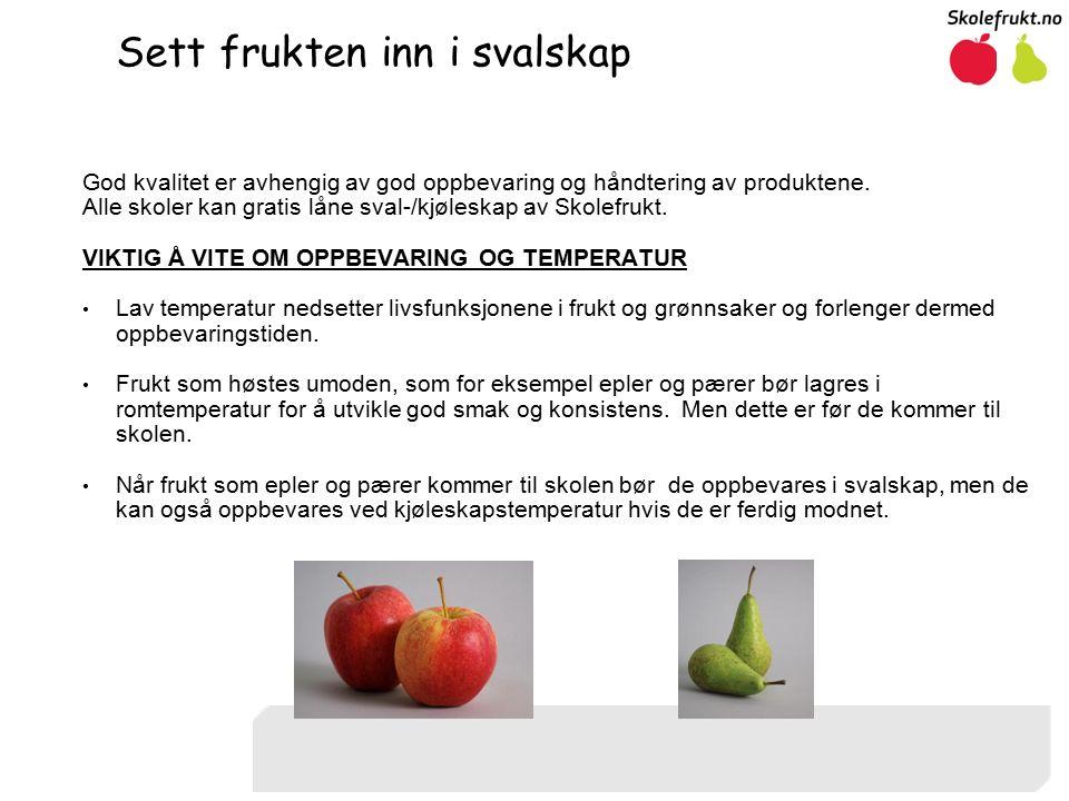 Sett frukten inn i svalskap God kvalitet er avhengig av god oppbevaring og håndtering av produktene.