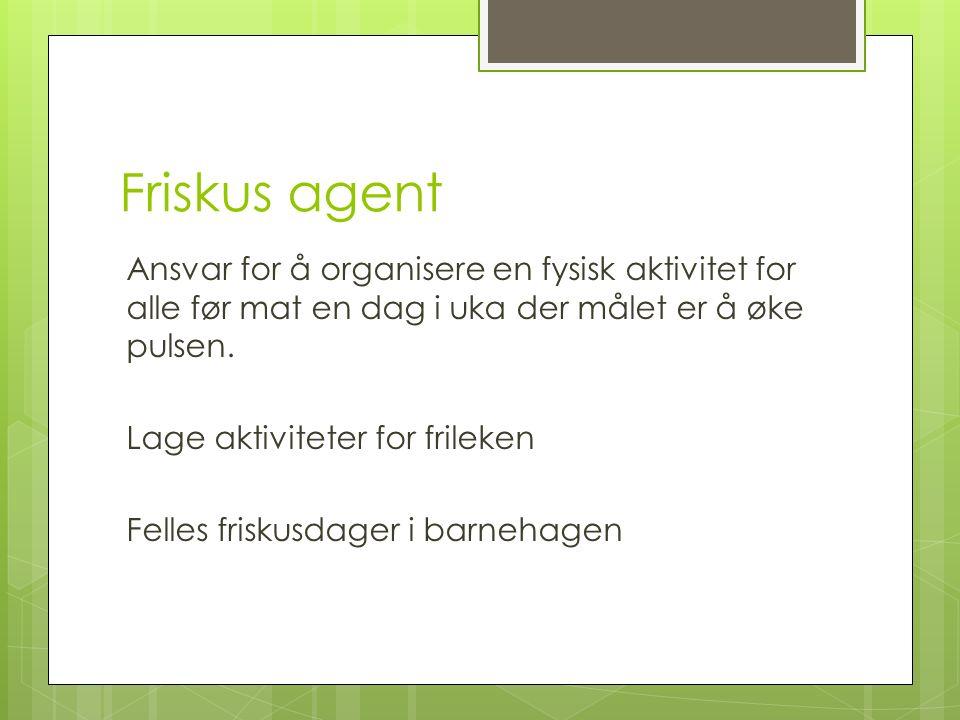 Friskus agent Ansvar for å organisere en fysisk aktivitet for alle før mat en dag i uka der målet er å øke pulsen. Lage aktiviteter for frileken Felle