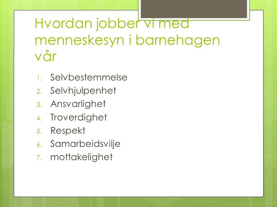 Hvordan jobber vi med menneskesyn i barnehagen vår 1. Selvbestemmelse 2. Selvhjulpenhet 3. Ansvarlighet 4. Troverdighet 5. Respekt 6. Samarbeidsvilje