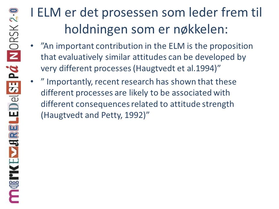 I ELM er det prosessen som leder frem til holdningen som er nøkkelen: An important contribution in the ELM is the proposition that evaluatively similar attitudes can be developed by very different processes (Haugtvedt et al.1994) Importantly, recent research has shown that these different processes are likely to be associated with different consequences related to attitude strength (Haugtvedt and Petty, 1992)