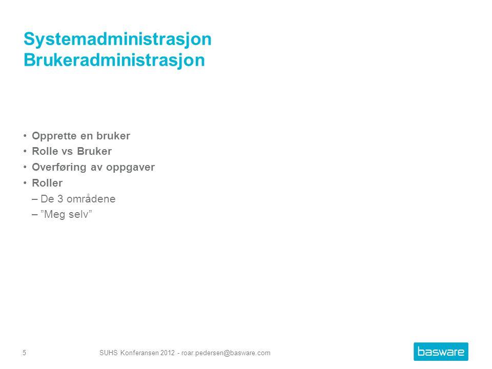 Systemadministrasjon Brukeradministrasjon Opprette en bruker Rolle vs Bruker Overføring av oppgaver Roller –De 3 områdene – Meg selv SUHS Konferansen 2012 - roar.pedersen@basware.com5
