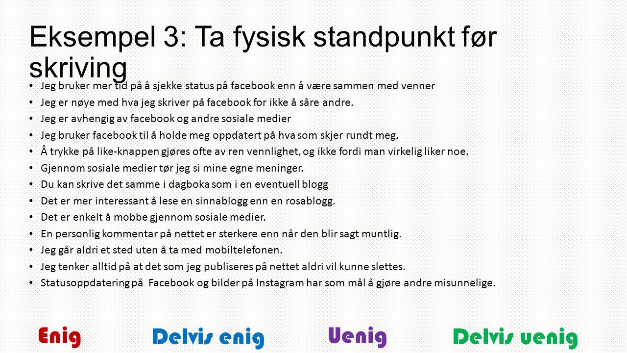 Eksempel 3: Ta fysisk standpunkt før skriving Jeg bruker mer tid på å sjekke status på facebook enn å være sammen med venner Jeg er nøye med hva jeg skriver på facebook for ikke å såre andre.