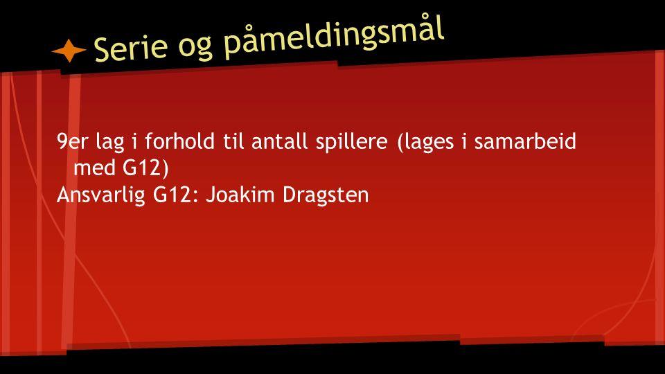 Serie og påmeldingsmål 9er lag i forhold til antall spillere (lages i samarbeid med G12) Ansvarlig G12: Joakim Dragsten