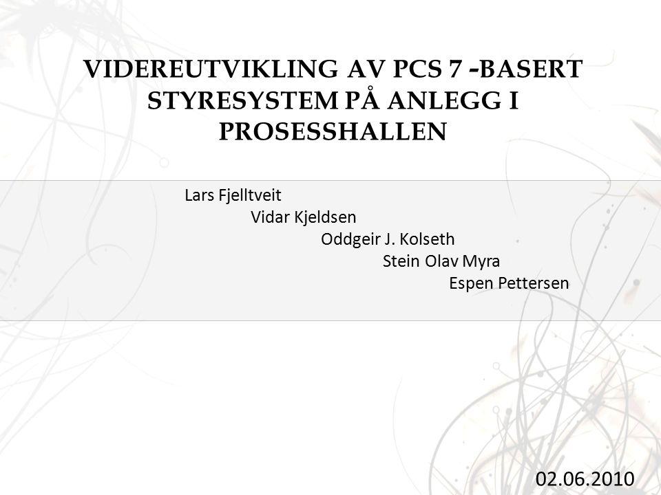 VIDEREUTVIKLING AV PCS 7 - BASERT STYRESYSTEM PÅ ANLEGG I PROSESSHALLEN 02.06.2010 Lars Fjelltveit Vidar Kjeldsen Oddgeir J.