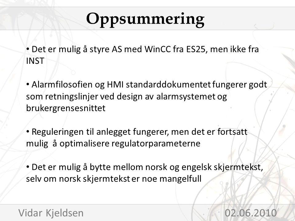 Det er mulig å styre AS med WinCC fra ES25, men ikke fra INST Alarmfilosofien og HMI standarddokumentet fungerer godt som retningslinjer ved design av alarmsystemet og brukergrensesnittet Reguleringen til anlegget fungerer, men det er fortsatt mulig å optimalisere regulatorparameterne Det er mulig å bytte mellom norsk og engelsk skjermtekst, selv om norsk skjermtekst er noe mangelfull Oppsummering Vidar Kjeldsen 02.06.2010