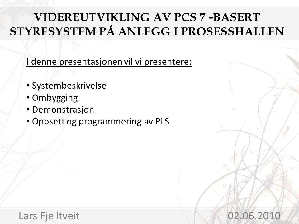 I denne presentasjonen vil vi presentere: Systembeskrivelse Ombygging Demonstrasjon Oppsett og programmering av PLS VIDEREUTVIKLING AV PCS 7 - BASERT STYRESYSTEM PÅ ANLEGG I PROSESSHALLEN Lars Fjelltveit02.06.2010