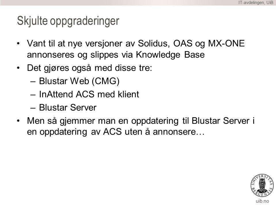 uib.no Skjulte oppgraderinger Vant til at nye versjoner av Solidus, OAS og MX-ONE annonseres og slippes via Knowledge Base Det gjøres også med disse tre: –Blustar Web (CMG) –InAttend ACS med klient –Blustar Server Men så gjemmer man en oppdatering til Blustar Server i en oppdatering av ACS uten å annonsere… IT-avdelingen, UiB