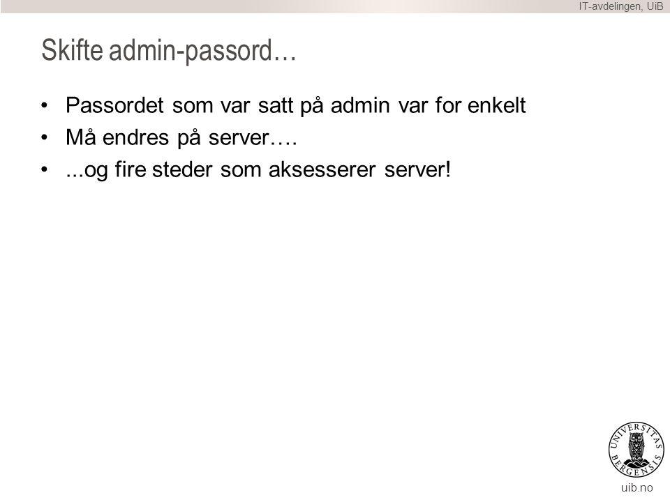 uib.no Skifte admin-passord… Passordet som var satt på admin var for enkelt Må endres på server…....og fire steder som aksesserer server.