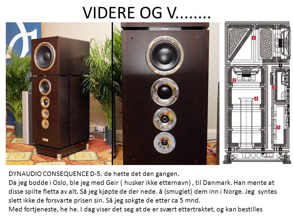 VIDERE OG V........ DYNAUDIO CONSEQUENCE D-5. de hette det den gangen. Da jeg bodde i Oslo, ble jeg med Geir ( husker ikke etternavn), til Danmark. Ha