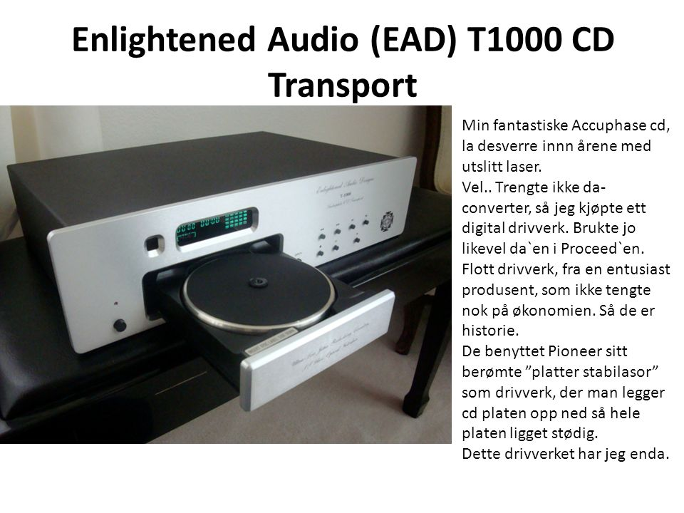 Enlightened Audio (EAD) T1000 CD Transport Min fantastiske Accuphase cd, la desverre innn årene med utslitt laser.