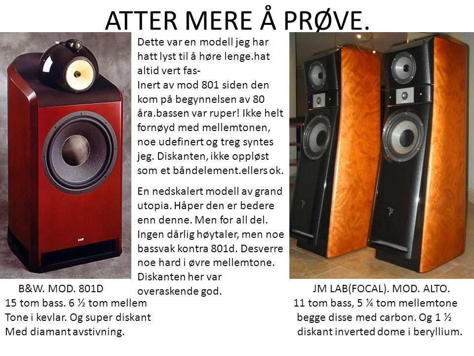 ATTER MERE Å PRØVE. B&W. MOD. 801D JM LAB(FOCAL). MOD. ALTO. 15 tom bass. 6 ½ tom mellem 11 tom bass, 5 ¼ tom mellemtone Tone i kevlar. Og super diska