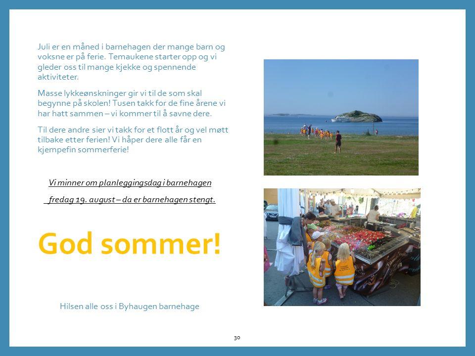 Juli er en måned i barnehagen der mange barn og voksne er på ferie. Temaukene starter opp og vi gleder oss til mange kjekke og spennende aktiviteter.