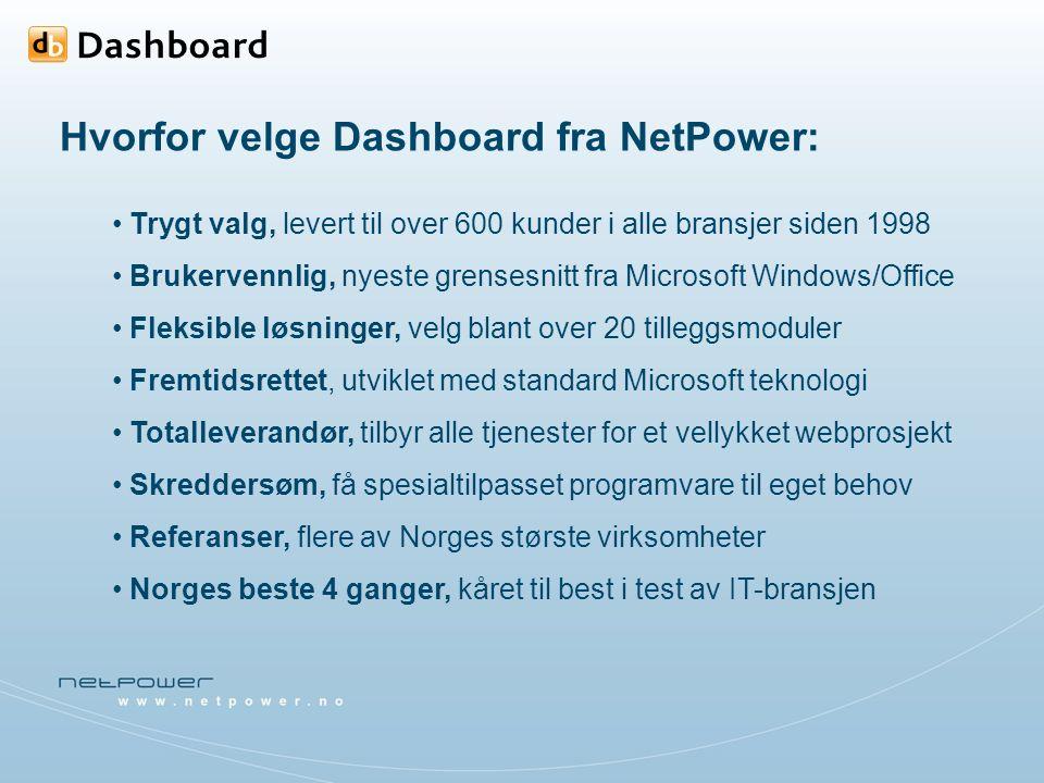Hvorfor velge Dashboard fra NetPower: Trygt valg, levert til over 600 kunder i alle bransjer siden 1998 Brukervennlig, nyeste grensesnitt fra Microsoft Windows/Office Fleksible løsninger, velg blant over 20 tilleggsmoduler Fremtidsrettet, utviklet med standard Microsoft teknologi Totalleverandør, tilbyr alle tjenester for et vellykket webprosjekt Skreddersøm, få spesialtilpasset programvare til eget behov Referanser, flere av Norges største virksomheter Norges beste 4 ganger, kåret til best i test av IT-bransjen