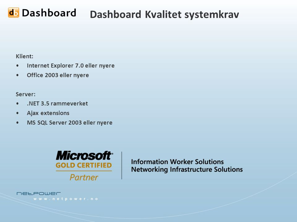 Dashboard Kvalitet systemkrav Klient: Internet Explorer 7.0 eller nyere Office 2003 eller nyere Server:.NET 3.5 rammeverket Ajax extensions MS SQL Server 2003 eller nyere