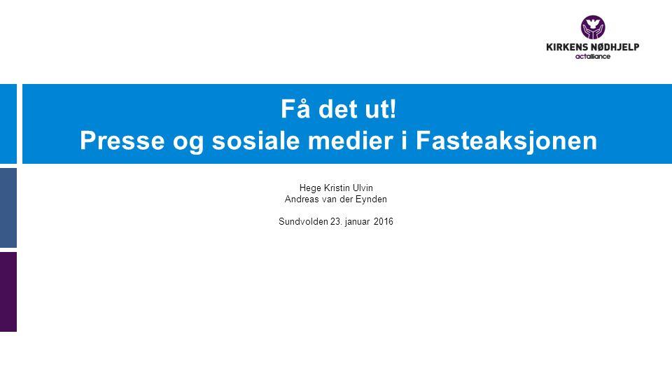 Få det ut! Presse og sosiale medier i Fasteaksjonen Hege Kristin Ulvin Andreas van der Eynden Sundvolden 23. januar 2016