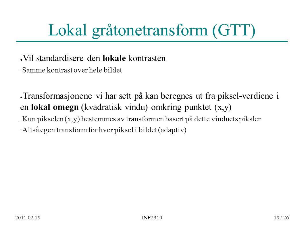 2011.02.15INF231019 / 26 Lokal gråtonetransform (GTT) ● Vil standardisere den lokale kontrasten − Samme kontrast over hele bildet ● Transformasjonene