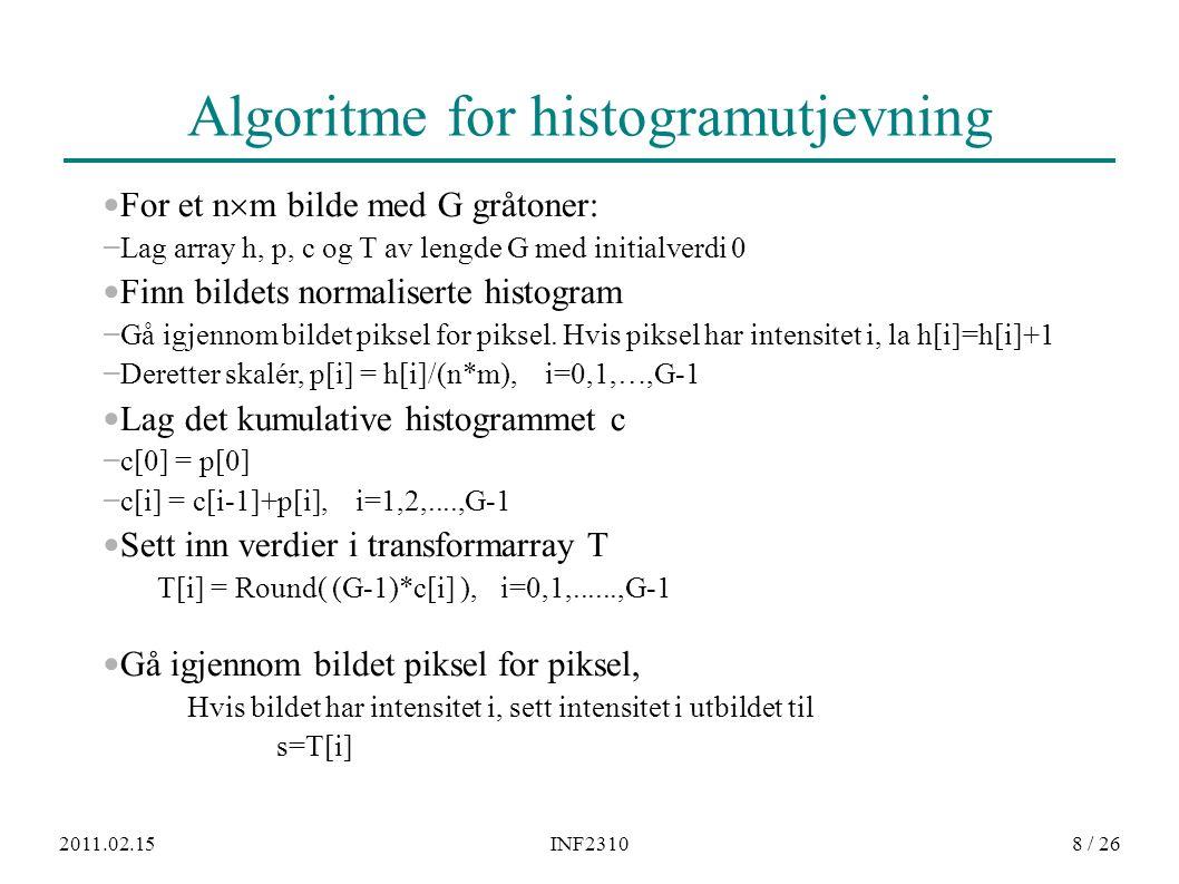 2011.02.15INF23108 / 26 Algoritme for histogramutjevning For et n  m bilde med G gråtoner: – Lag array h, p, c og T av lengde G med initialverdi 0 Fi