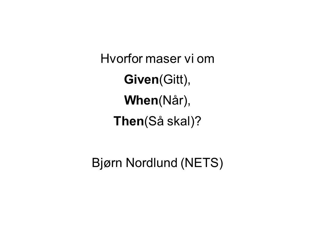 Hvorfor maser vi om Given(Gitt), When(Når), Then(Så skal)? Bjørn Nordlund (NETS)
