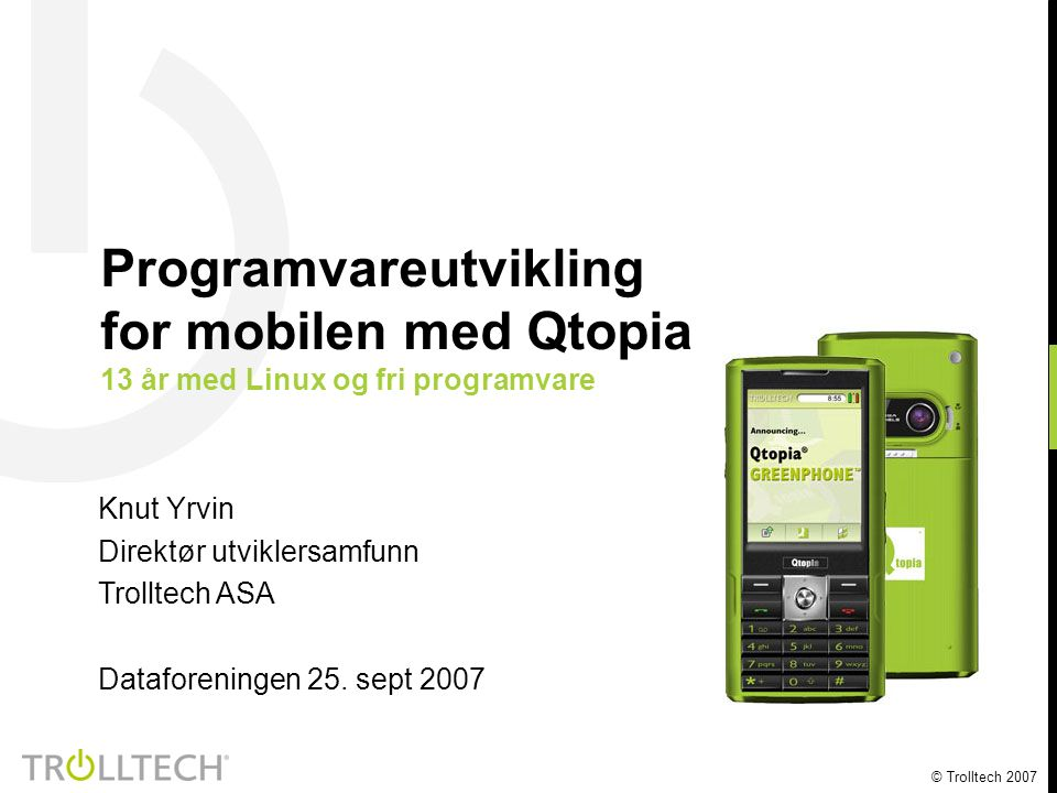 © Trolltech 2007 Knut Yrvin Direktør utviklersamfunn Trolltech ASA Dataforeningen 25. sept 2007 Programvareutvikling for mobilen med Qtopia 13 år med