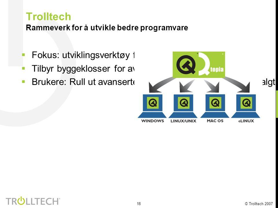 18 © Trolltech 2007 Trolltech Rammeverk for å utvikle bedre programvare  Fokus: utviklingsverktøy for mobile plattformer  Tilbyr byggeklosser for avansert programvare  Brukere: Rull ut avanserte programmer overalt, på selvvalgt plattform