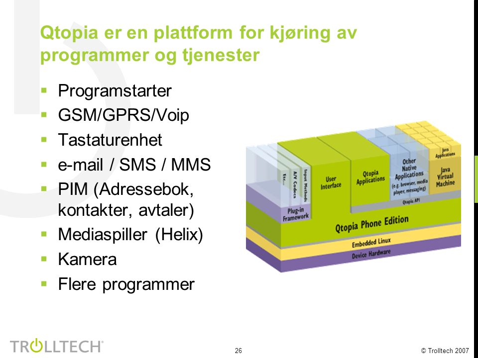 26 © Trolltech 2007 Qtopia er en plattform for kjøring av programmer og tjenester  Programstarter  GSM/GPRS/Voip  Tastaturenhet  e-mail / SMS / MMS  PIM (Adressebok, kontakter, avtaler)  Mediaspiller (Helix)  Kamera  Flere programmer