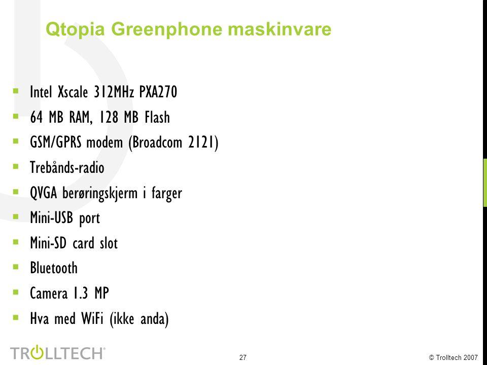 27 © Trolltech 2007  Intel Xscale 312MHz PXA270  64 MB RAM, 128 MB Flash  GSM/GPRS modem (Broadcom 2121)  Trebånds-radio  QVGA berøringskjerm i farger  Mini-USB port  Mini-SD card slot  Bluetooth  Camera 1.3 MP  Hva med WiFi (ikke anda) Qtopia Greenphone maskinvare
