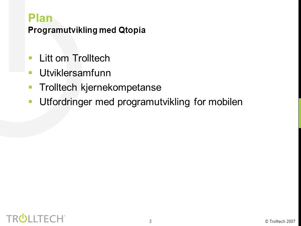3 © Trolltech 2007 Plan Programutvikling med Qtopia  Litt om Trolltech  Utviklersamfunn  Trolltech kjernekompetanse  Utfordringer med programutvikling for mobilen