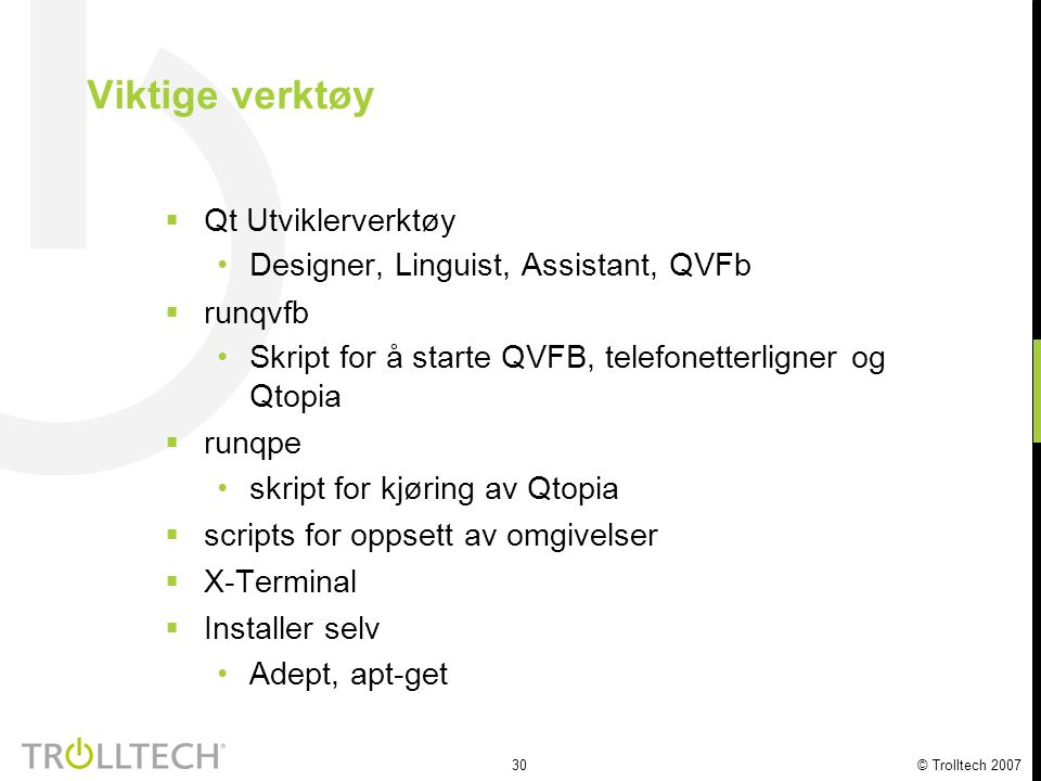 30 © Trolltech 2007  Qt Utviklerverktøy Designer, Linguist, Assistant, QVFb  runqvfb Skript for å starte QVFB, telefonetterligner og Qtopia  runqpe