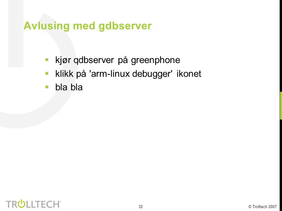 32 © Trolltech 2007 Avlusing med gdbserver  kjør qdbserver på greenphone  klikk på 'arm-linux debugger' ikonet  bla bla