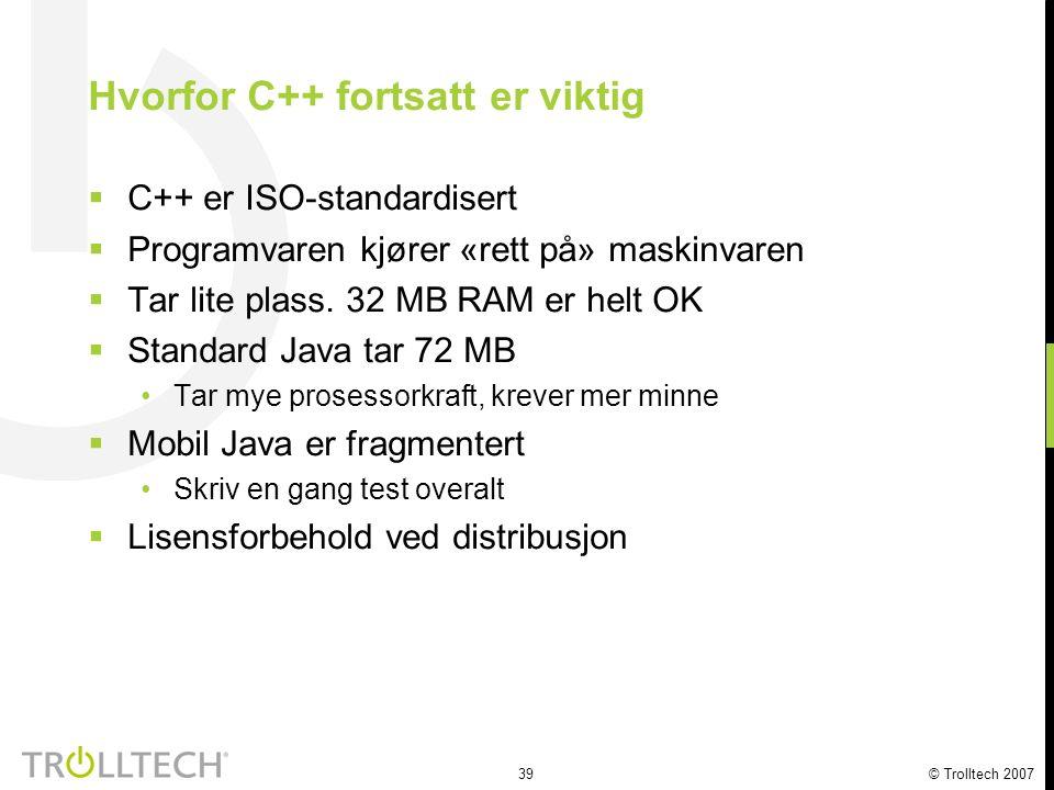 39 © Trolltech 2007 Hvorfor C++ fortsatt er viktig  C++ er ISO-standardisert  Programvaren kjører «rett på» maskinvaren  Tar lite plass. 32 MB RAM