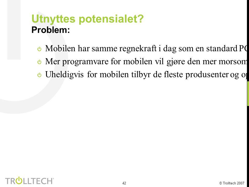 42 © Trolltech 2007 Utnyttes potensialet? Problem: Mobilen har samme regnekraft i dag som en standard PC for 10 år siden Mer programvare for mobilen v