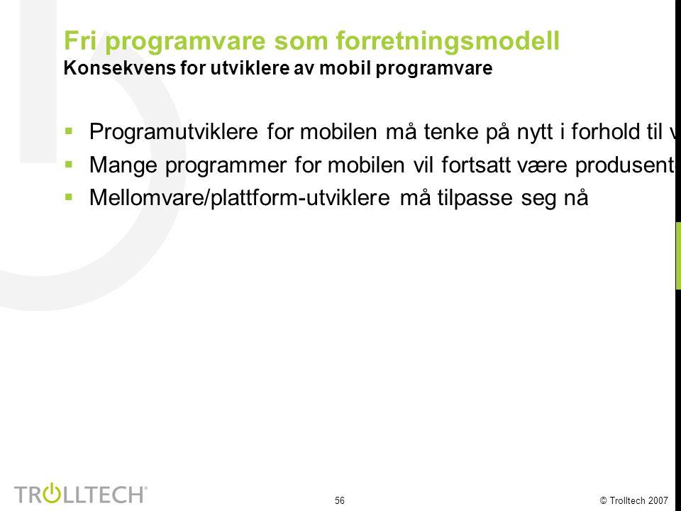56 © Trolltech 2007 Fri programvare som forretningsmodell Konsekvens for utviklere av mobil programvare  Programutviklere for mobilen må tenke på nyt
