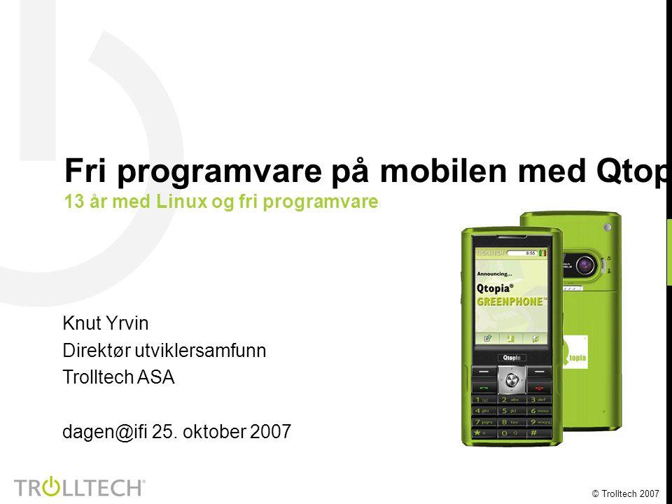 © Trolltech 2007 Knut Yrvin Direktør utviklersamfunn Trolltech ASA dagen@ifi 25. oktober 2007 Fri programvare på mobilen med Qtopia og Qt 13 år med Li