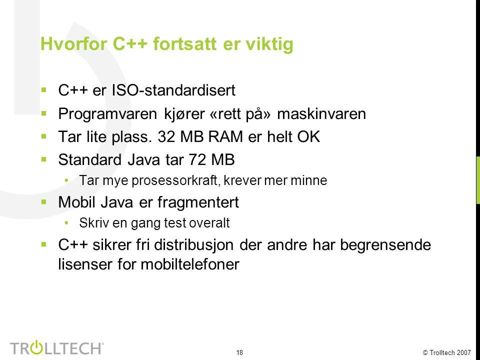18 © Trolltech 2007 Hvorfor C++ fortsatt er viktig  C++ er ISO-standardisert  Programvaren kjører «rett på» maskinvaren  Tar lite plass. 32 MB RAM