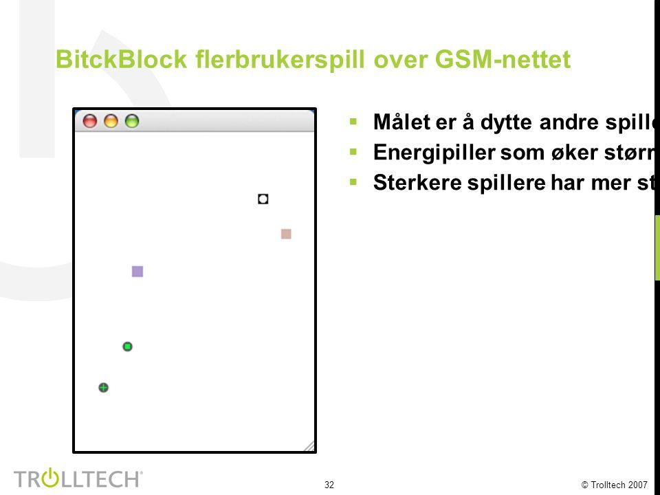 32 © Trolltech 2007 BitckBlock flerbrukerspill over GSM-nettet  Målet er å dytte andre spillere i en felle  Energipiller som øker størrelsen eller hastigheten hjelper til å vinne  Sterkere spillere har mer styring og mulithet til å dytte svakere spillere i fellen