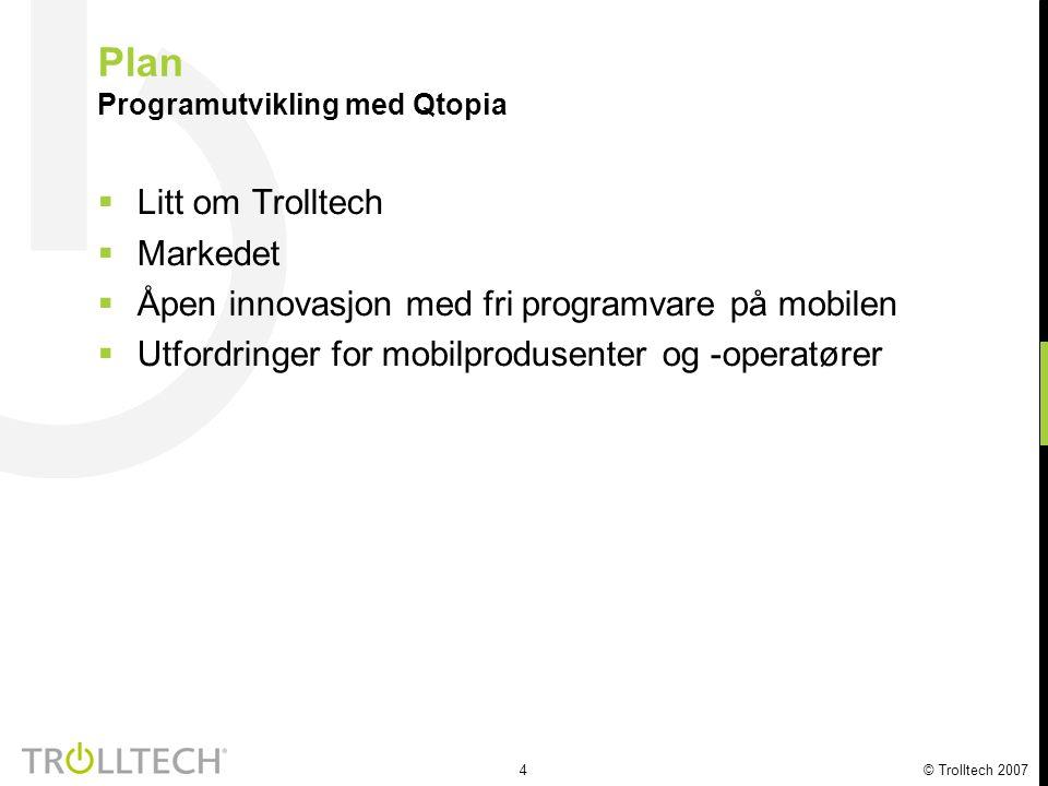 4 © Trolltech 2007 Plan Programutvikling med Qtopia  Litt om Trolltech  Markedet  Åpen innovasjon med fri programvare på mobilen  Utfordringer for mobilprodusenter og -operatører