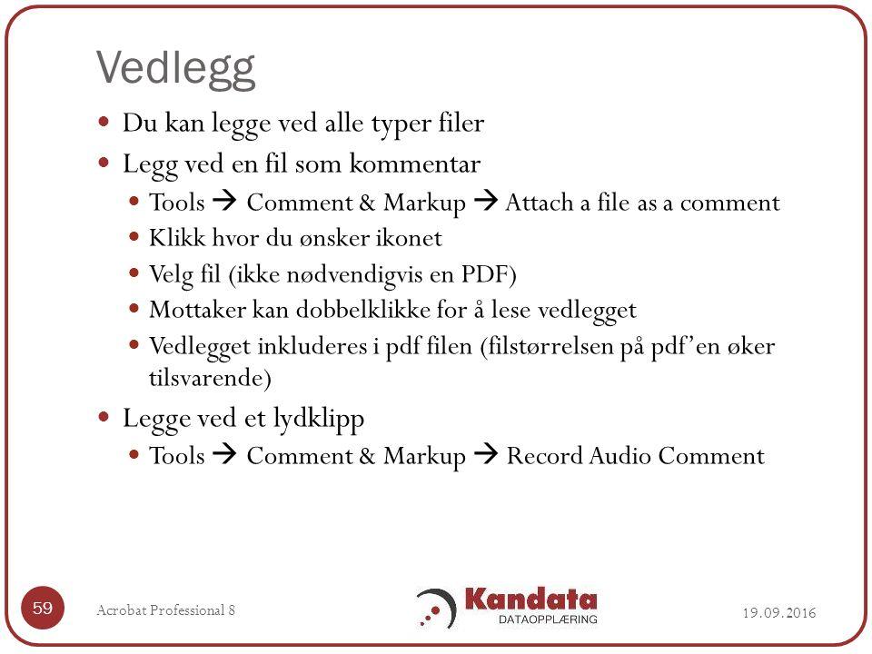 Vedlegg Du kan legge ved alle typer filer Legg ved en fil som kommentar Tools  Comment & Markup  Attach a file as a comment Klikk hvor du ønsker ikonet Velg fil (ikke nødvendigvis en PDF) Mottaker kan dobbelklikke for å lese vedlegget Vedlegget inkluderes i pdf filen (filstørrelsen på pdf'en øker tilsvarende) Legge ved et lydklipp Tools  Comment & Markup  Record Audio Comment 59 Acrobat Professional 8 19.09.2016