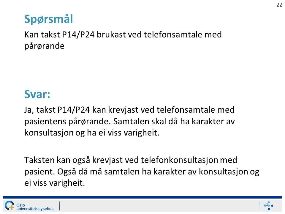 22 Spørsmål Kan takst P14/P24 brukast ved telefonsamtale med pårørande Svar: Ja, takst P14/P24 kan krevjast ved telefonsamtale med pasientens pårørande.
