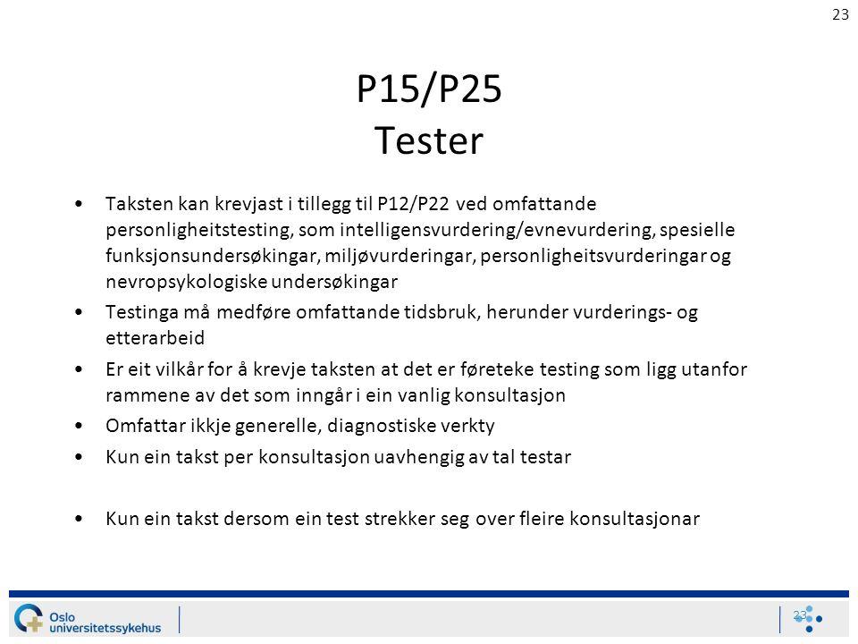 23 P15/P25 Tester Taksten kan krevjast i tillegg til P12/P22 ved omfattande personligheitstesting, som intelligensvurdering/evnevurdering, spesielle funksjonsundersøkingar, miljøvurderingar, personligheitsvurderingar og nevropsykologiske undersøkingar Testinga må medføre omfattande tidsbruk, herunder vurderings- og etterarbeid Er eit vilkår for å krevje taksten at det er føreteke testing som ligg utanfor rammene av det som inngår i ein vanlig konsultasjon Omfattar ikkje generelle, diagnostiske verkty Kun ein takst per konsultasjon uavhengig av tal testar Kun ein takst dersom ein test strekker seg over fleire konsultasjonar 23